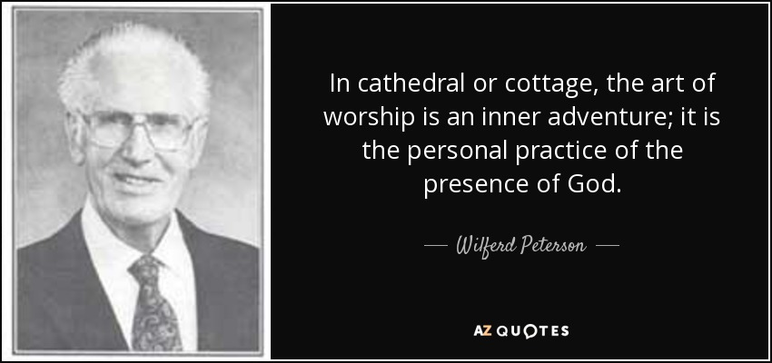 In cathedral or cottage, the art of worship is an inner adventure; it is the personal practice of the presence of God. - Wilferd Peterson