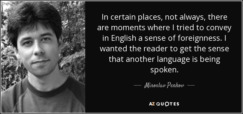 In certain places, not always, there are moments where I tried to convey in English a sense of foreignness. I wanted the reader to get the sense that another language is being spoken. - Miroslav Penkov