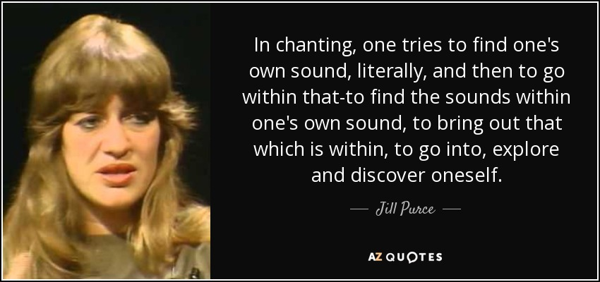 In chanting, one tries to find one's own sound, literally, and then to go within that-to find the sounds within one's own sound, to bring out that which is within, to go into, explore and discover oneself. - Jill Purce