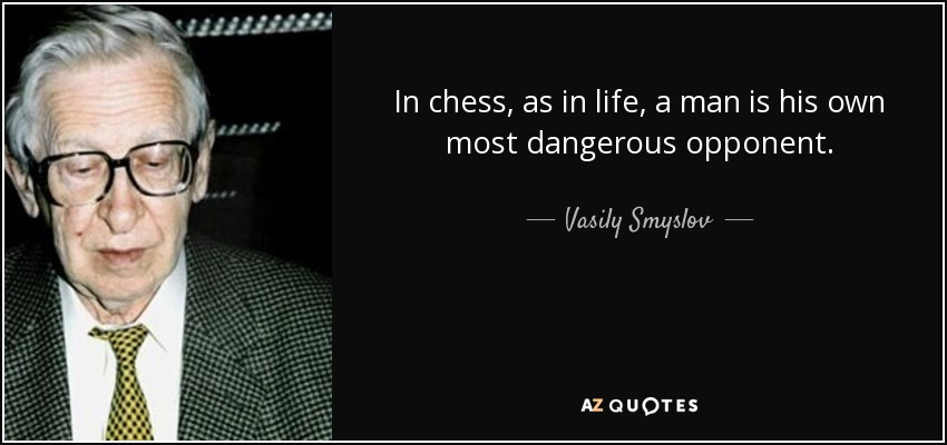 In chess, as in life, a man is his own most dangerous opponent. - Vasily Smyslov