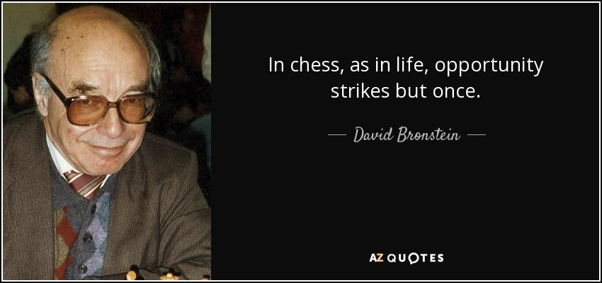 In chess, as in life, opportunity strikes but once. - David Bronstein