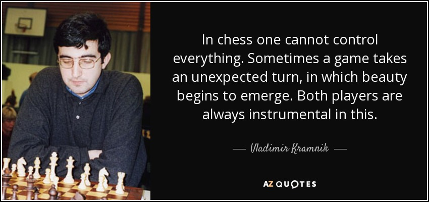 In chess one cannot control everything. Sometimes a game takes an unexpected turn, in which beauty begins to emerge. Both players are always instrumental in this. - Vladimir Kramnik