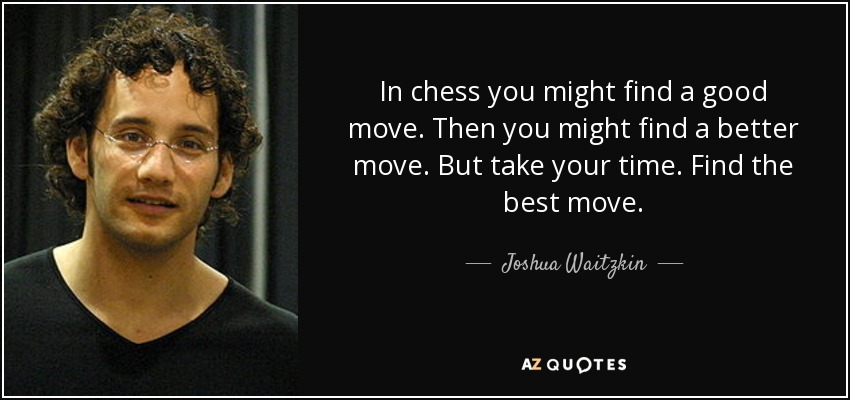 In chess you might find a good move. Then you might find a better move. But take your time. Find the best move. - Joshua Waitzkin