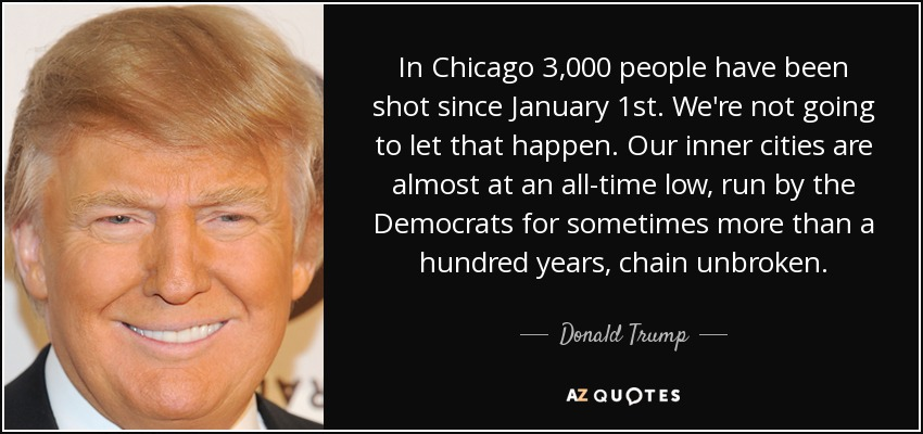 In Chicago 3,000 people have been shot since January 1st. We're not going to let that happen. Our inner cities are almost at an all-time low, run by the Democrats for sometimes more than a hundred years, chain unbroken. - Donald Trump