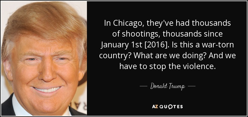 In Chicago, they've had thousands of shootings, thousands since January 1st [2016]. Is this a war-torn country? What are we doing? And we have to stop the violence. - Donald Trump