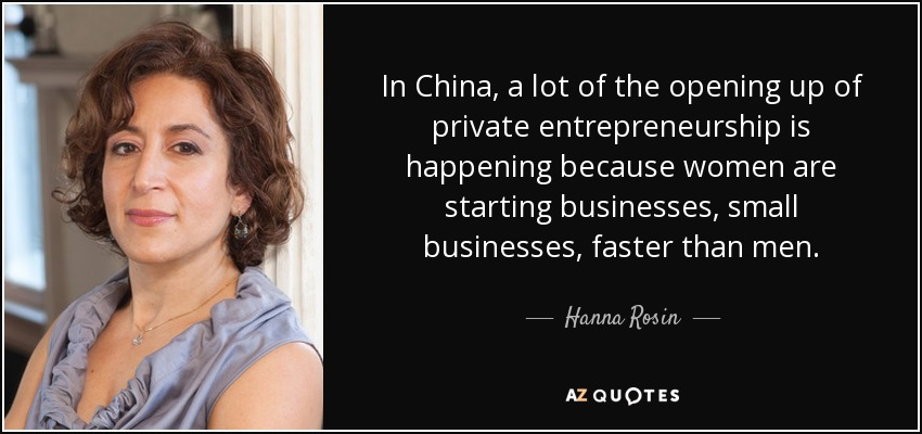 In China, a lot of the opening up of private entrepreneurship is happening because women are starting businesses, small businesses, faster than men. - Hanna Rosin
