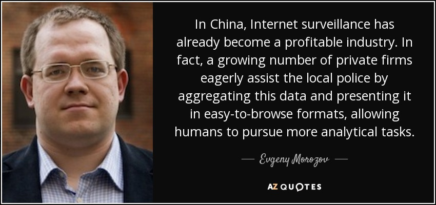 In China, Internet surveillance has already become a profitable industry. In fact, a growing number of private firms eagerly assist the local police by aggregating this data and presenting it in easy-to-browse formats, allowing humans to pursue more analytical tasks. - Evgeny Morozov