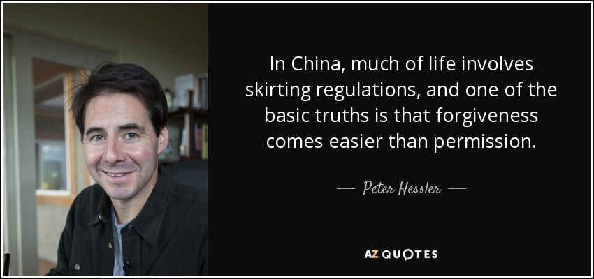 In China, much of life involves skirting regulations, and one of the basic truths is that forgiveness comes easier than permission. - Peter Hessler