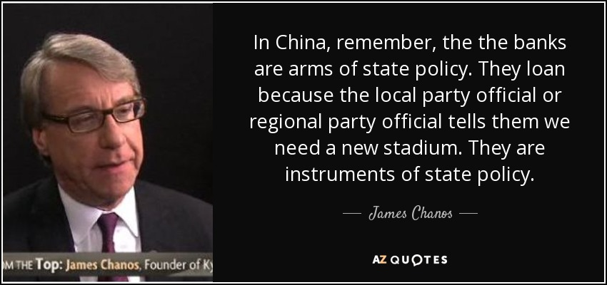 In China, remember, the the banks are arms of state policy. They loan because the local party official or regional party official tells them we need a new stadium. They are instruments of state policy. - James Chanos