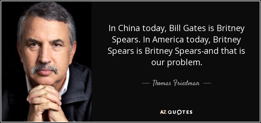 In China today, Bill Gates is Britney Spears. In America today, Britney Spears is Britney Spears-and that is our problem. - Thomas Friedman