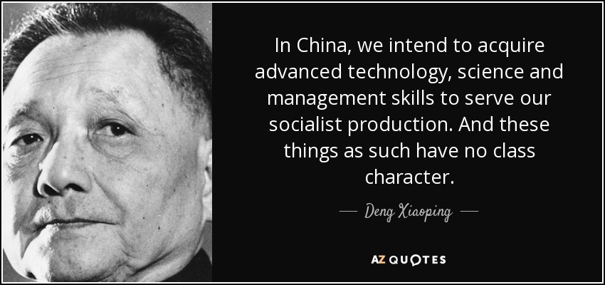 In China, we intend to acquire advanced technology, science and management skills to serve our socialist production. And these things as such have no class character. - Deng Xiaoping