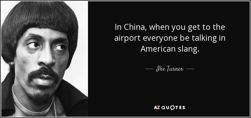 In China, when you get to the airport everyone be talking in American slang. - Ike Turner