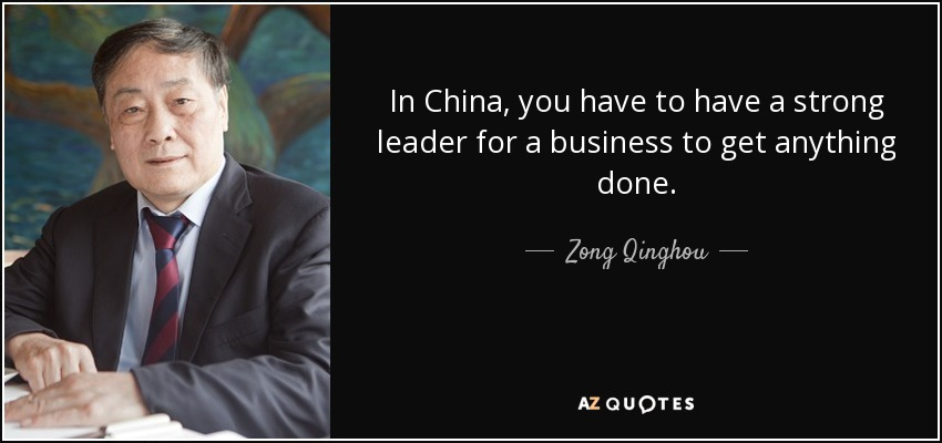 In China, you have to have a strong leader for a business to get anything done. - Zong Qinghou