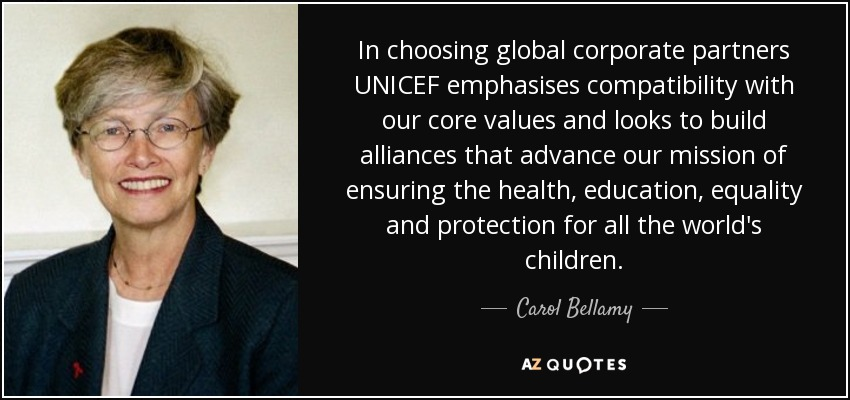 In choosing global corporate partners UNICEF emphasises compatibility with our core values and looks to build alliances that advance our mission of ensuring the health, education, equality and protection for all the world's children. - Carol Bellamy