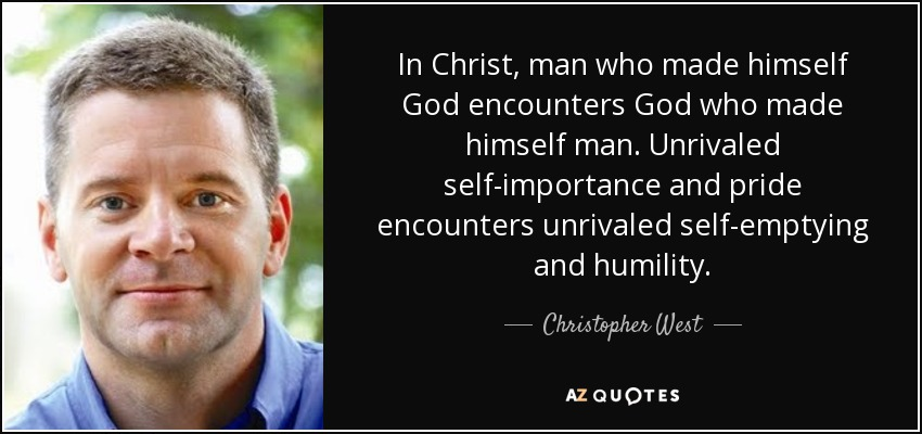 In Christ, man who made himself God encounters God who made himself man. Unrivaled self-importance and pride encounters unrivaled self-emptying and humility. - Christopher West