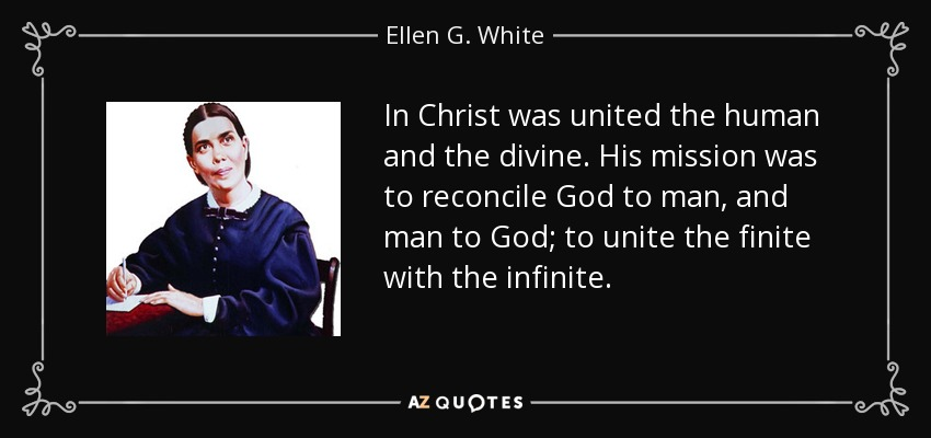In Christ was united the human and the divine. His mission was to reconcile God to man, and man to God; to unite the finite with the infinite. - Ellen G. White