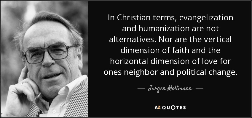 In Christian terms, evangelization and humanization are not alternatives. Nor are the vertical dimension of faith and the horizontal dimension of love for ones neighbor and political change. - Jürgen Moltmann