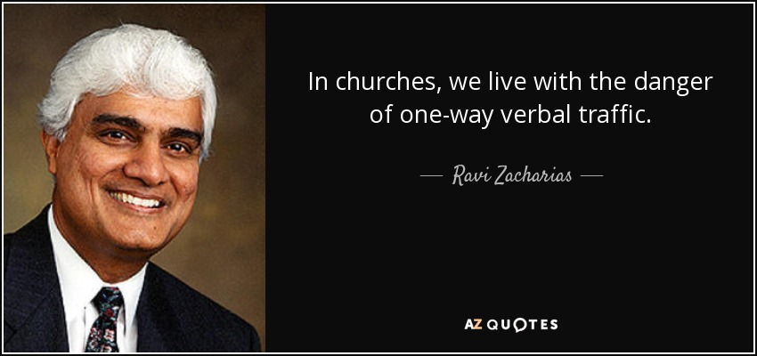 In churches, we live with the danger of one-way verbal traffic. - Ravi Zacharias