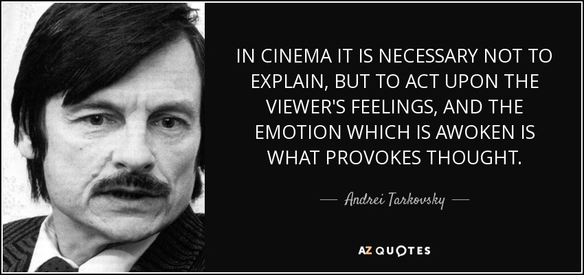IN CINEMA IT IS NECESSARY NOT TO EXPLAIN, BUT TO ACT UPON THE VIEWER'S FEELINGS, AND THE EMOTION WHICH IS AWOKEN IS WHAT PROVOKES THOUGHT. - Andrei Tarkovsky