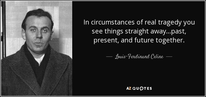In circumstances of real tragedy you see things straight away...past, present, and future together. - Louis-Ferdinand Celine
