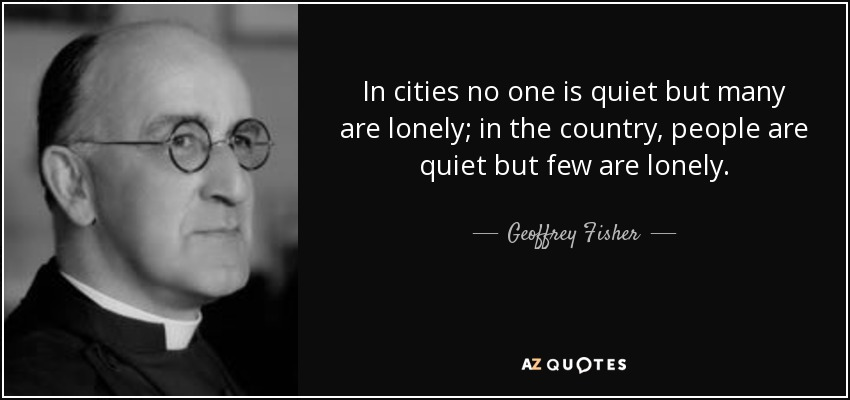 In cities no one is quiet but many are lonely; in the country, people are quiet but few are lonely. - Geoffrey Fisher