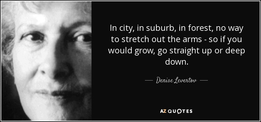 In city, in suburb, in forest, no way to stretch out the arms - so if you would grow, go straight up or deep down. - Denise Levertov