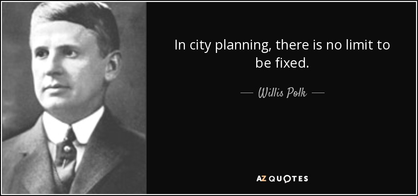 In city planning, there is no limit to be fixed. - Willis Polk