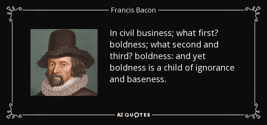 In civil business; what first? boldness; what second and third? boldness: and yet boldness is a child of ignorance and baseness. - Francis Bacon