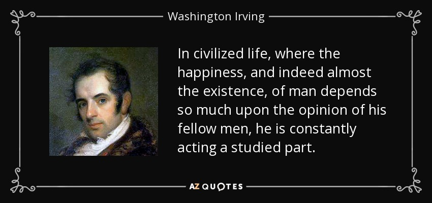 In civilized life, where the happiness, and indeed almost the existence, of man depends so much upon the opinion of his fellow men, he is constantly acting a studied part. - Washington Irving