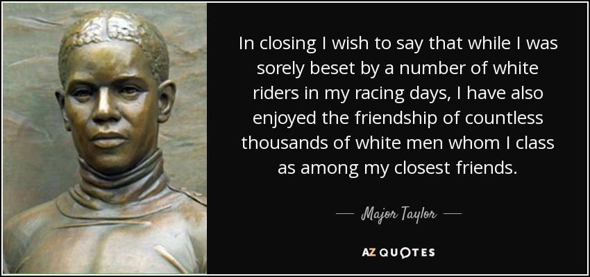In closing I wish to say that while I was sorely beset by a number of white riders in my racing days, I have also enjoyed the friendship of countless thousands of white men whom I class as among my closest friends. - Major Taylor