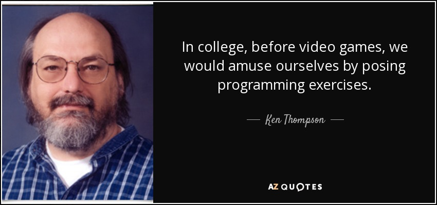 In college, before video games, we would amuse ourselves by posing programming exercises. - Ken Thompson
