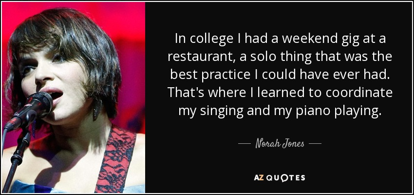 In college I had a weekend gig at a restaurant, a solo thing that was the best practice I could have ever had. That's where I learned to coordinate my singing and my piano playing. - Norah Jones