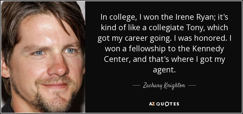 In college, I won the Irene Ryan; it's kind of like a collegiate Tony, which got my career going. I was honored. I won a fellowship to the Kennedy Center, and that's where I got my agent. - Zachary Knighton