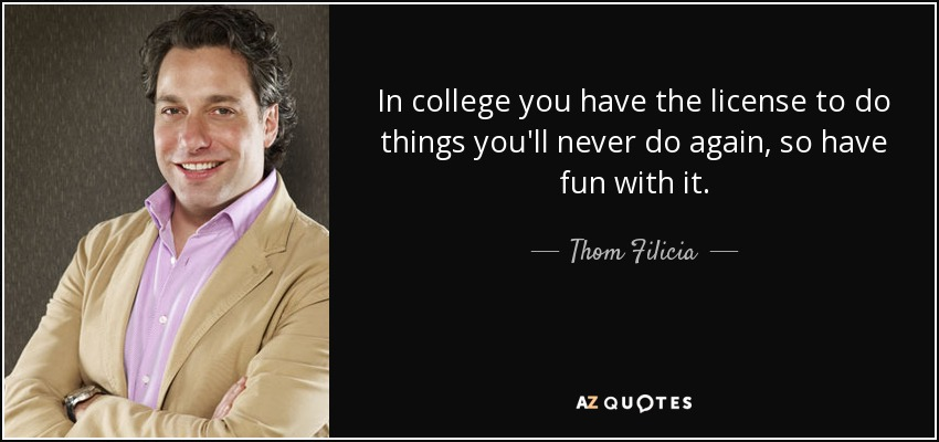 In college you have the license to do things you'll never do again, so have fun with it. - Thom Filicia