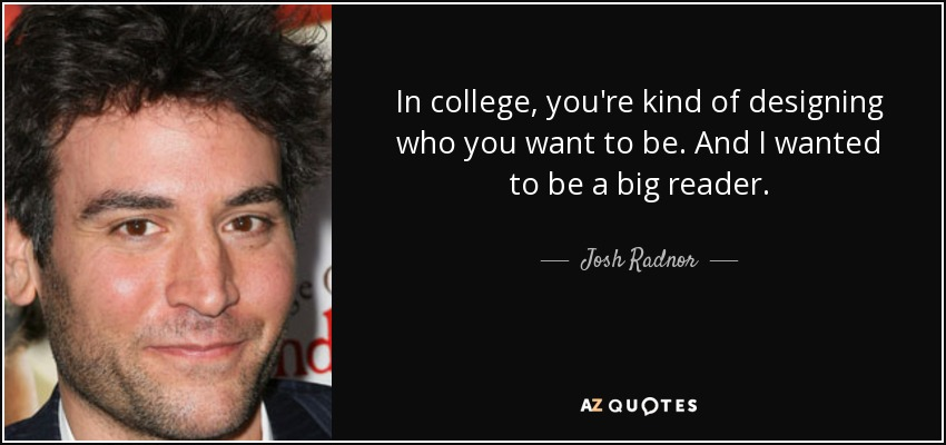 In college, you're kind of designing who you want to be. And I wanted to be a big reader. - Josh Radnor