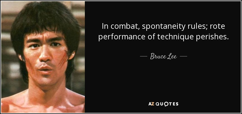 In combat, spontaneity rules; rote performance of technique perishes. - Bruce Lee