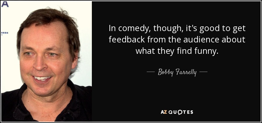 In comedy, though, it's good to get feedback from the audience about what they find funny. - Bobby Farrelly