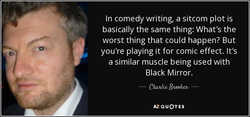 In comedy writing, a sitcom plot is basically the same thing: What's the worst thing that could happen? But you're playing it for comic effect. It's a similar muscle being used with Black Mirror. - Charlie Brooker