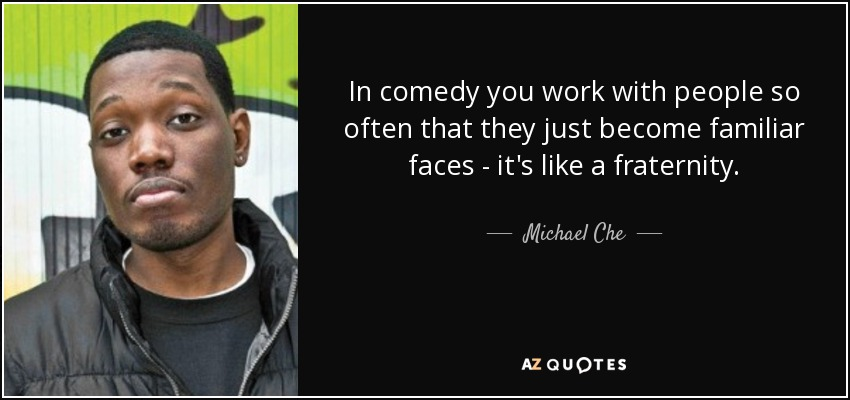 In comedy you work with people so often that they just become familiar faces - it's like a fraternity. - Michael Che