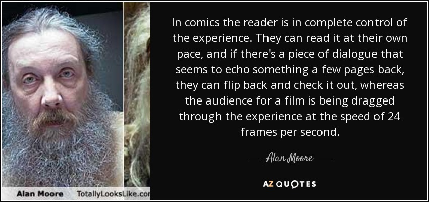 In comics the reader is in complete control of the experience. They can read it at their own pace, and if there's a piece of dialogue that seems to echo something a few pages back, they can flip back and check it out, whereas the audience for a film is being dragged through the experience at the speed of 24 frames per second. - Alan Moore