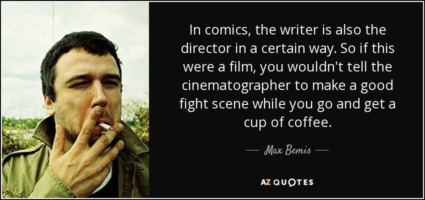 In comics, the writer is also the director in a certain way. So if this were a film, you wouldn't tell the cinematographer to make a good fight scene while you go and get a cup of coffee. - Max Bemis