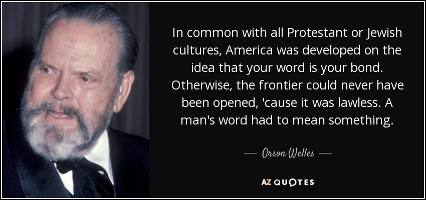 In common with all Protestant or Jewish cultures, America was developed on the idea that your word is your bond. Otherwise, the frontier could never have been opened, 'cause it was lawless. A man's word had to mean something. - Orson Welles