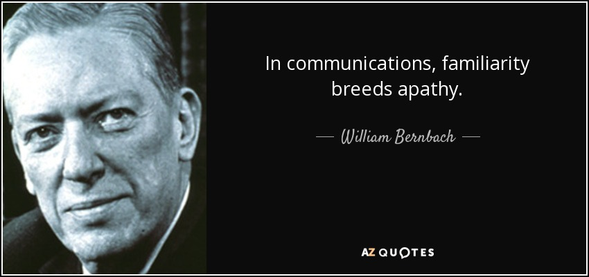 In communications, familiarity breeds apathy. - William Bernbach