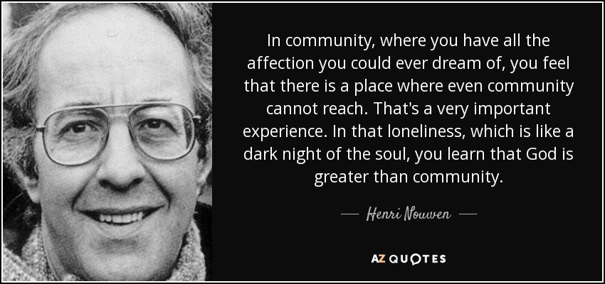 In community, where you have all the affection you could ever dream of, you feel that there is a place where even community cannot reach. That's a very important experience. In that loneliness, which is like a dark night of the soul, you learn that God is greater than community. - Henri Nouwen
