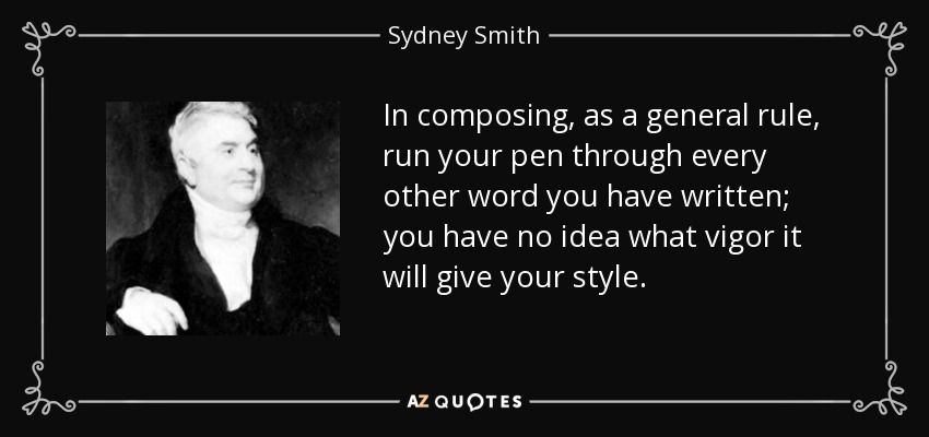 In composing, as a general rule, run your pen through every other word you have written; you have no idea what vigor it will give your style. - Sydney Smith