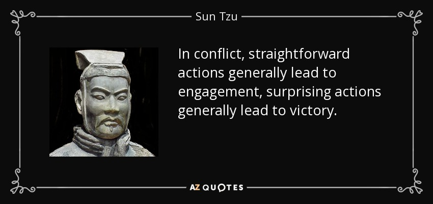 In conflict, straightforward actions generally lead to engagement, surprising actions generally lead to victory. - Sun Tzu