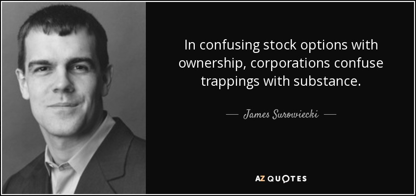 In confusing stock options with ownership, corporations confuse trappings with substance. - James Surowiecki