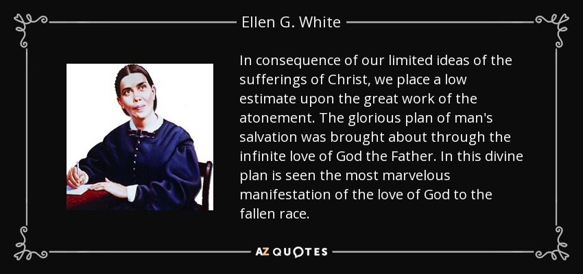 In consequence of our limited ideas of the sufferings of Christ, we place a low estimate upon the great work of the atonement. The glorious plan of man's salvation was brought about through the infinite love of God the Father. In this divine plan is seen the most marvelous manifestation of the love of God to the fallen race. - Ellen G. White