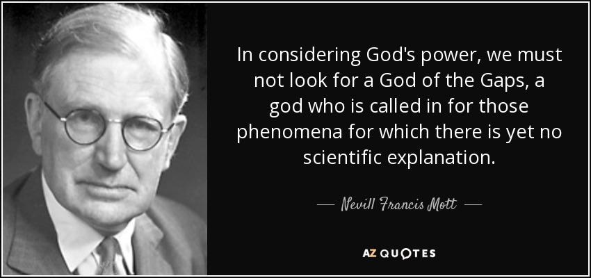 In considering God's power, we must not look for a God of the Gaps, a god who is called in for those phenomena for which there is yet no scientific explanation. - Nevill Francis Mott