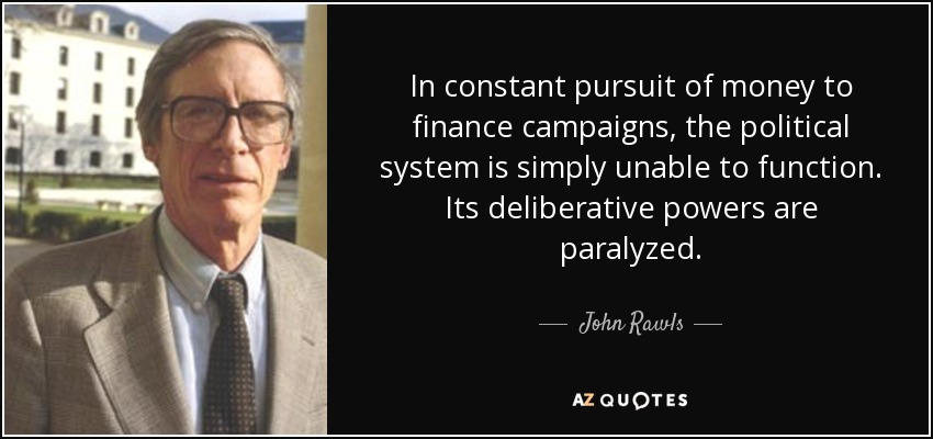 In constant pursuit of money to finance campaigns, the political system is simply unable to function. Its deliberative powers are paralyzed. - John Rawls